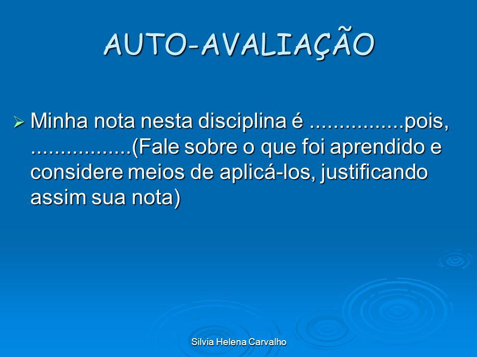 Silvia Helena Carvalho AUTO-AVALIAÇÃO Minha nota nesta disciplina é................pois,.................(Fale sobre o que foi aprendido e considere m