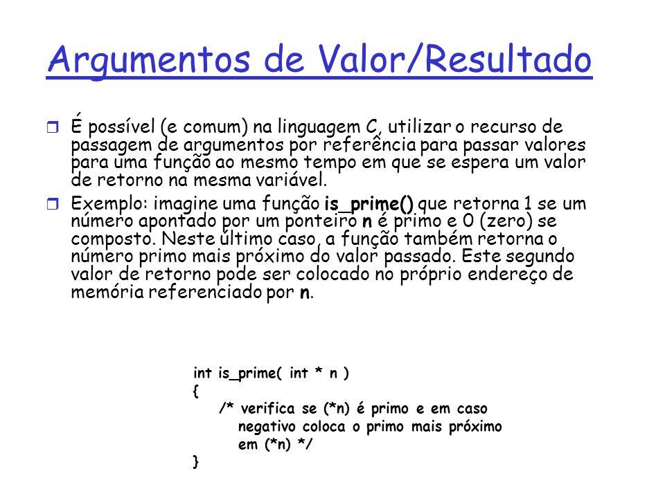 Argumentos de Valor/Resultado É possível (e comum) na linguagem C, utilizar o recurso de passagem de argumentos por referência para passar valores para uma função ao mesmo tempo em que se espera um valor de retorno na mesma variável.