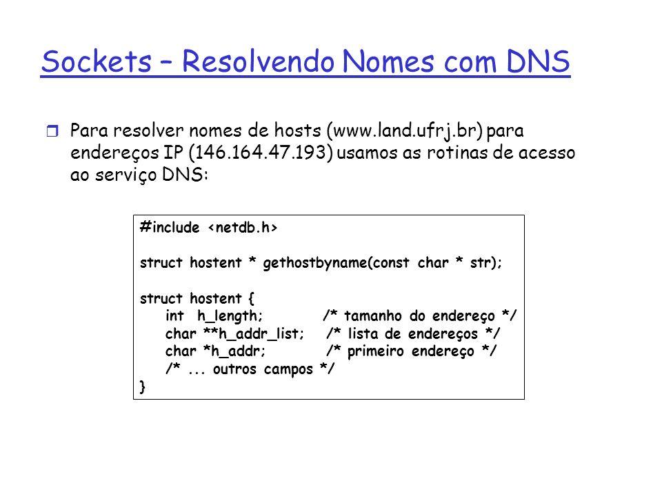 Sockets – Resolvendo Nomes com DNS Para resolver nomes de hosts (www.land.ufrj.br) para endereços IP (146.164.47.193) usamos as rotinas de acesso ao serviço DNS: #include struct hostent * gethostbyname(const char * str); struct hostent { int h_length; /* tamanho do endereço */ char **h_addr_list; /* lista de endereços */ char *h_addr; /* primeiro endereço */ /*...