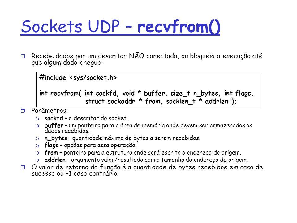 Sockets UDP – recvfrom() Recebe dados por um descritor NÃO conectado, ou bloqueia a execução até que algum dado chegue: Parâmetros: sockfd – o descritor do socket.