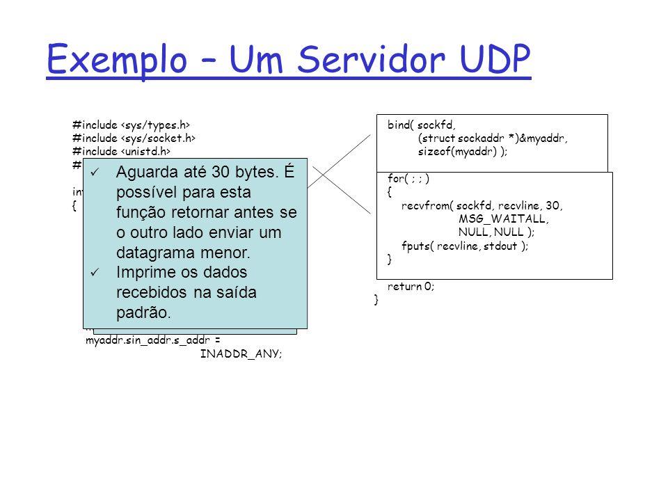 #include int main( int argc, char ** argv ) { int sockfd, size, n; struct sockaddr_in myaddr; sockfd = socket( AF_INET, SOCK_DGRAM, 0 ); memset( &myaddr, 0, sizeof(myaddr) ); myaddr.sin_family = AF_INET; myaddr.sin_port = htons(12345); myaddr.sin_addr.s_addr = INADDR_ANY; bind( sockfd, (struct sockaddr *)&myaddr, sizeof(myaddr) ); for( ; ; ) { recvfrom( sockfd, recvline, 30, MSG_WAITALL, NULL, NULL ); fputs( recvline, stdout ); } return 0; } Exemplo – Um Servidor UDP Associar o endereço preenchido com o socket, para informar o S.O.