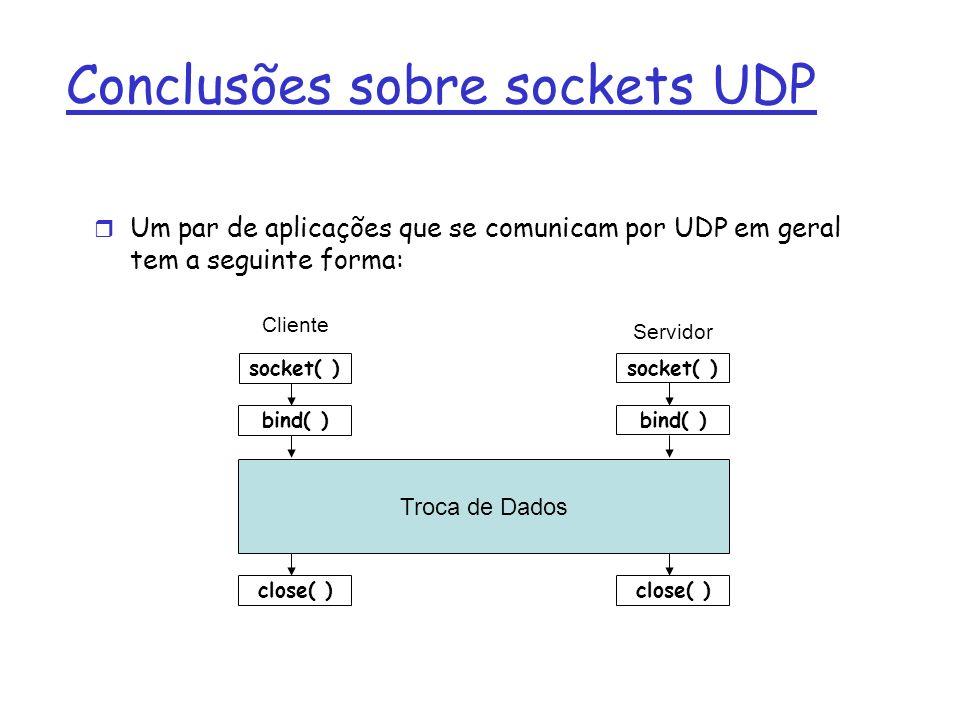 Conclusões sobre sockets UDP Um par de aplicações que se comunicam por UDP em geral tem a seguinte forma: close( ) socket( ) bind( ) close( ) Troca de Dados Cliente Servidor bind( )