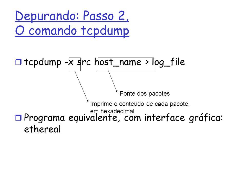 tcpdump -x src host_name > log_file Programa equivalente, com interface gráfica: ethereal Depurando: Passo 2, O comando tcpdump Imprime o conteúdo de cada pacote, em hexadecimal Fonte dos pacotes
