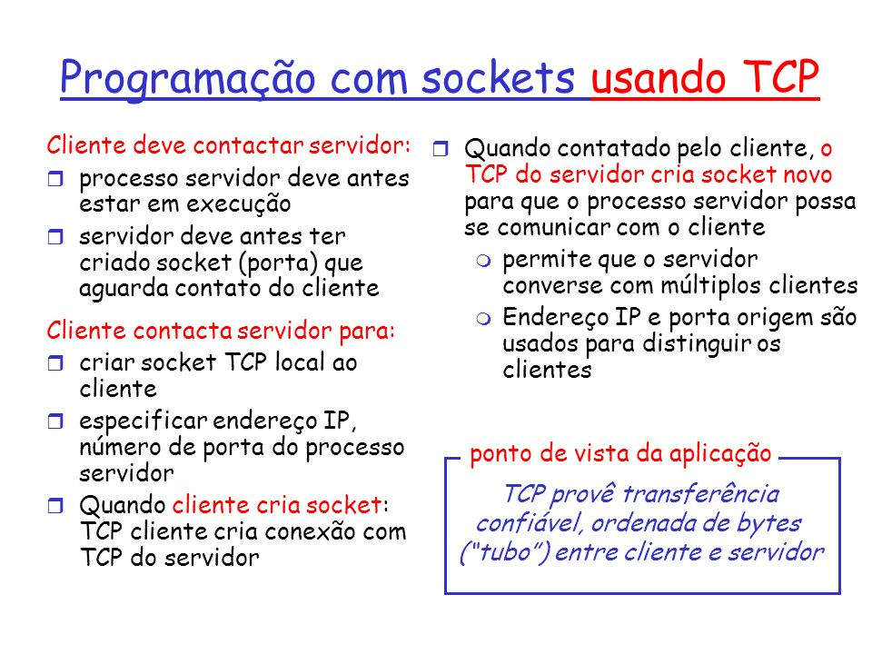 Programação com sockets usando UDP UDP: não tem conexão entre cliente e servidor não tem handshaking remetente coloca explicitamente endereço IP e porta do destino servidor deve extrair endereço IP, porta do remetente do datagrama recebido UDP: dados transmitidos podem ser recebidos fora de ordem, ou perdidos UDP provê transferência não confiável de grupos de bytes (datagramas) entre cliente e servidor ponto de vista da aplicação