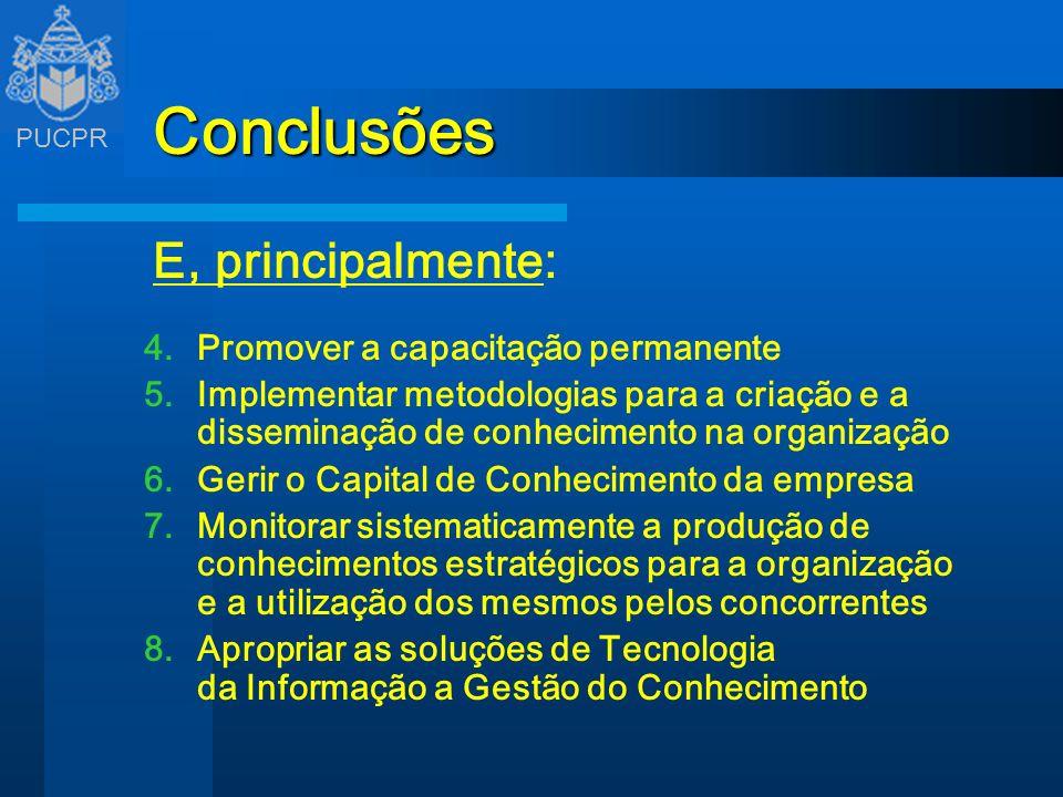 PUCPR Conclusões E, principalmente: 4.Promover a capacitação permanente 5.Implementar metodologias para a criação e a disseminação de conhecimento na