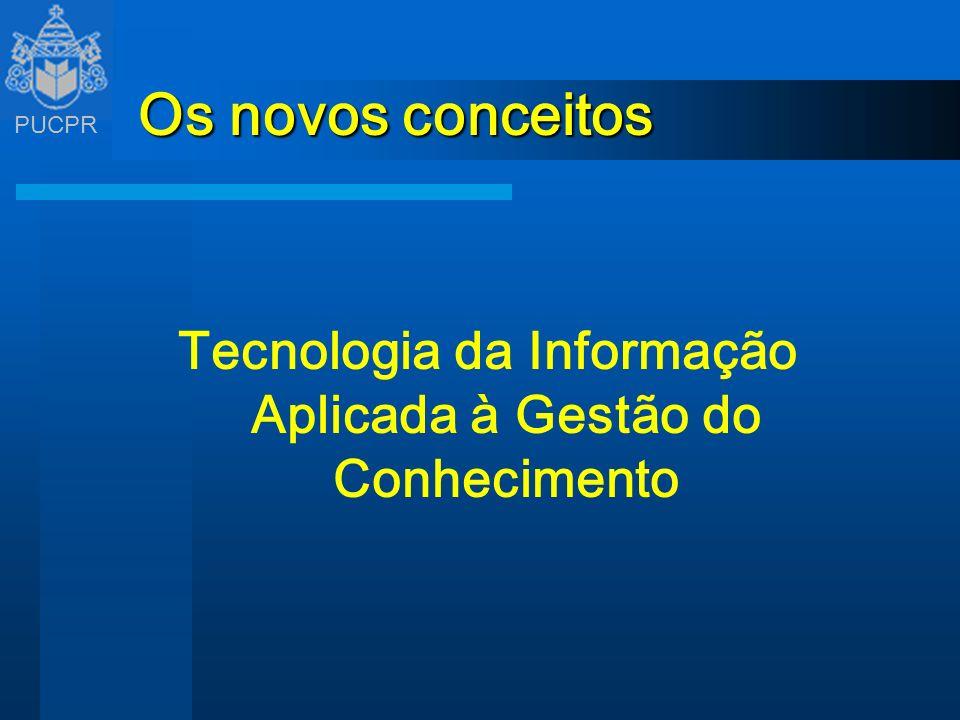 PUCPR Os novos conceitos Tecnologia da Informação Aplicada à Gestão do Conhecimento