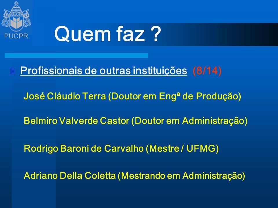 PUCPR Quem faz ? 3 Profissionais de outras instituições (8/14) José Cláudio Terra (Doutor em Engª de Produção) Belmiro Valverde Castor (Doutor em Admi