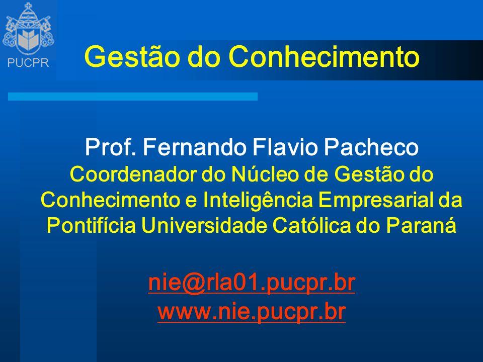 PUCPR Gestão do Conhecimento Prof. Fernando Flavio Pacheco Coordenador do Núcleo de Gestão do Conhecimento e Inteligência Empresarial da Pontifícia Un