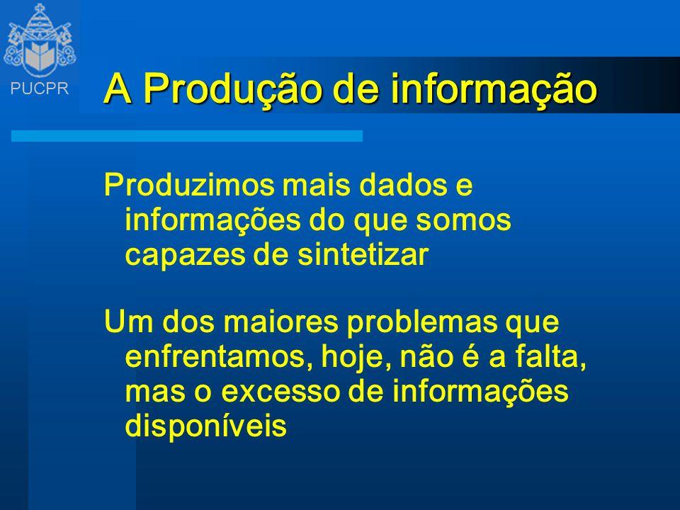 PUCPR A Produção de informação Produzimos mais dados e informações do que somos capazes de sintetizar Um dos maiores problemas que enfrentamos, hoje,
