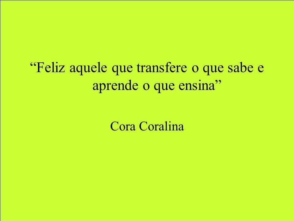 Feliz aquele que transfere o que sabe e aprende o que ensina Cora Coralina