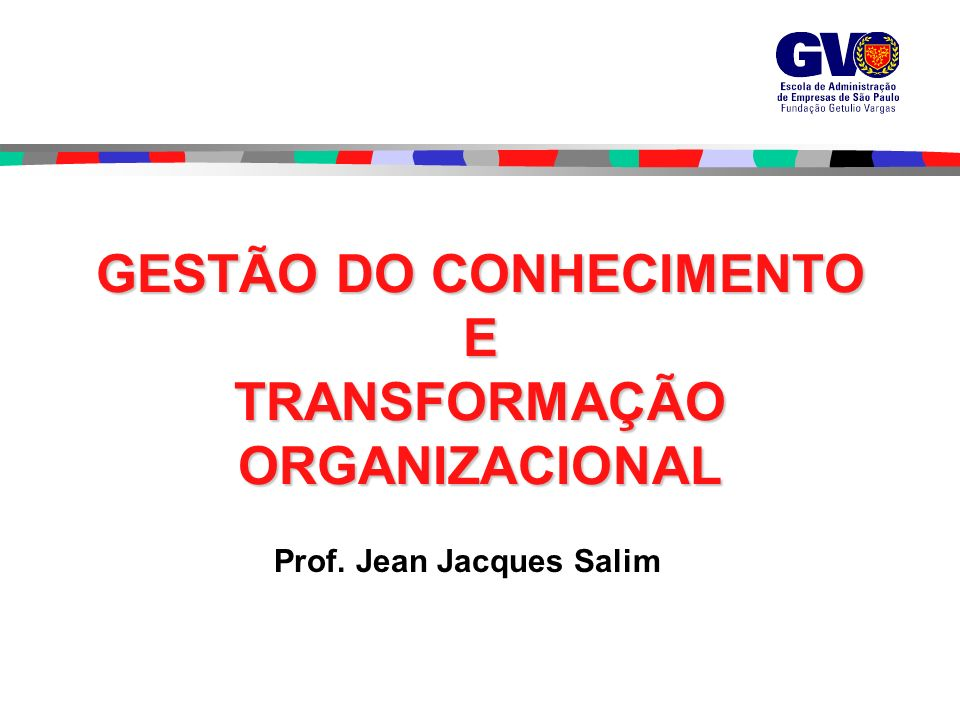 Prof.Jean Jacques Salim GESTÃO DO CONHECIMENTO E TRANSFORMAÇÃO ORGANIZACIONAL Prof.