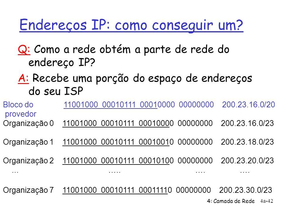 4: Camada de Rede 4a-42 Endereços IP: como conseguir um? Bloco do 11001000 00010111 00010000 00000000 200.23.16.0/20 provedor Organização 0 11001000 0