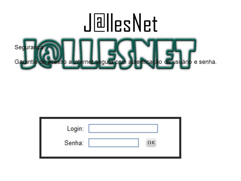 J@llesNet Segurança: Garantia de acesso a internet segura com autenticação de usuário e senha.