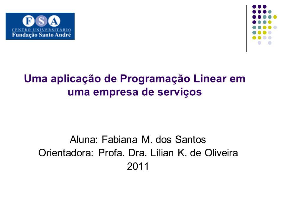Uma aplicação de Programação Linear em uma empresa de serviços Aluna: Fabiana M. dos Santos Orientadora: Profa. Dra. Lílian K. de Oliveira 2011