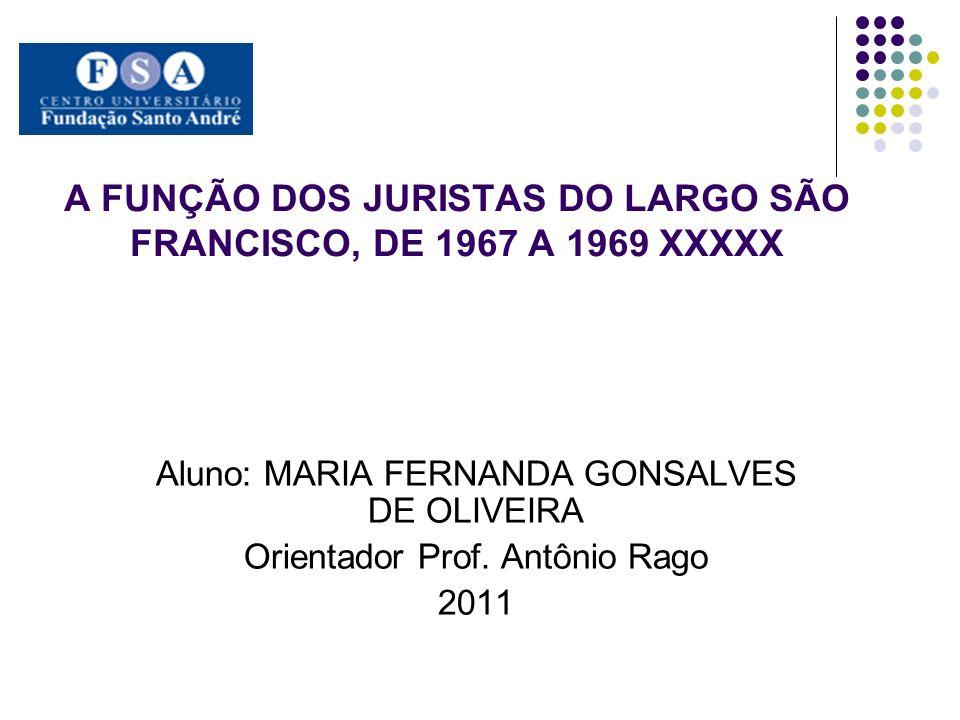 A FUNÇÃO DOS JURISTAS DO LARGO SÃO FRANCISCO, DE 1967 A 1969 XXXXX Aluno: MARIA FERNANDA GONSALVES DE OLIVEIRA Orientador Prof. Antônio Rago 2011