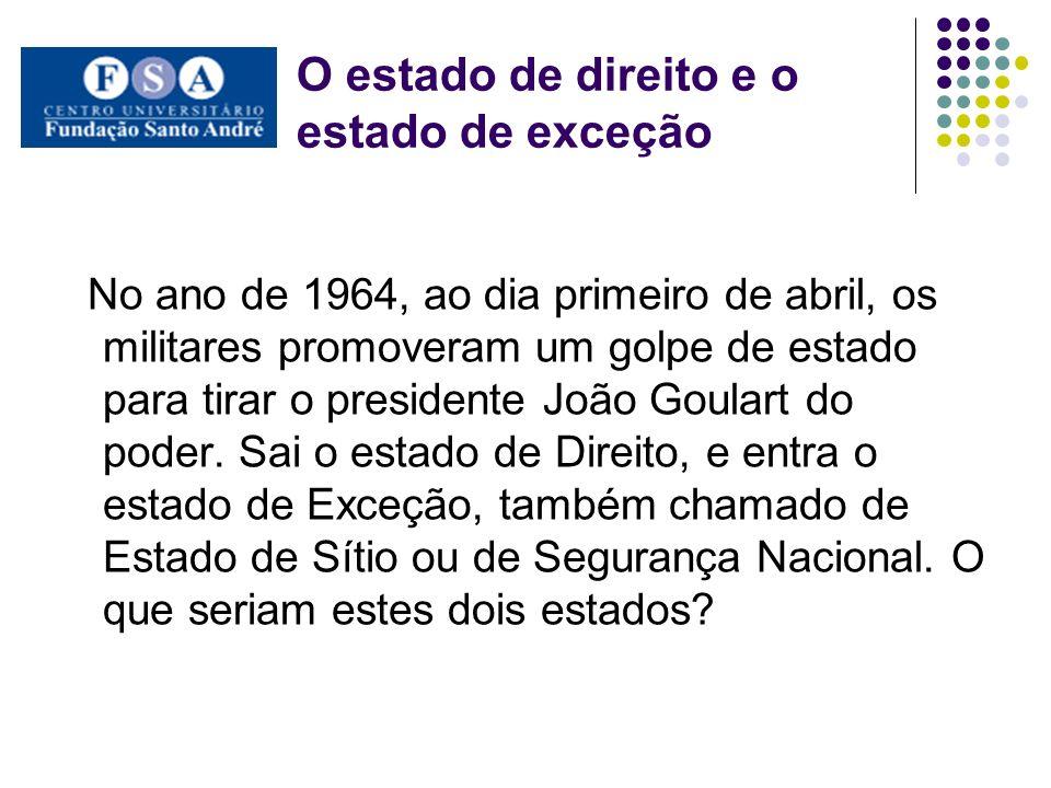 O estado de direito e o estado de exceção No ano de 1964, ao dia primeiro de abril, os militares promoveram um golpe de estado para tirar o presidente