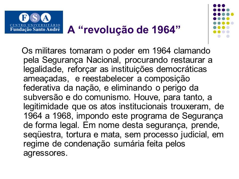 A revolução de 1964 Os militares tomaram o poder em 1964 clamando pela Segurança Nacional, procurando restaurar a legalidade, reforçar as instituições