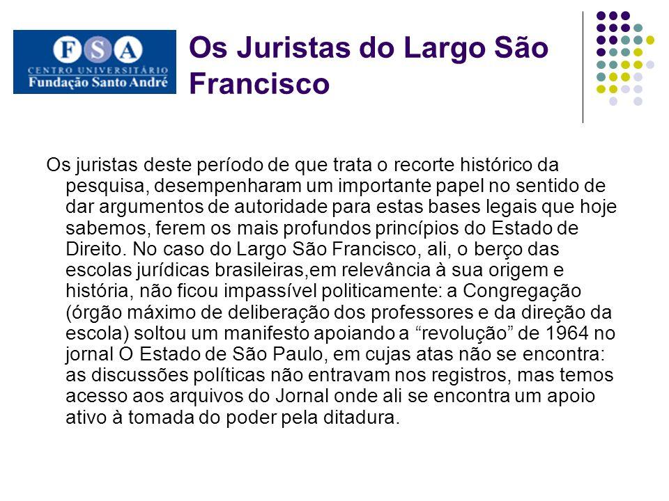 Os Juristas do Largo São Francisco Os juristas deste período de que trata o recorte histórico da pesquisa, desempenharam um importante papel no sentid