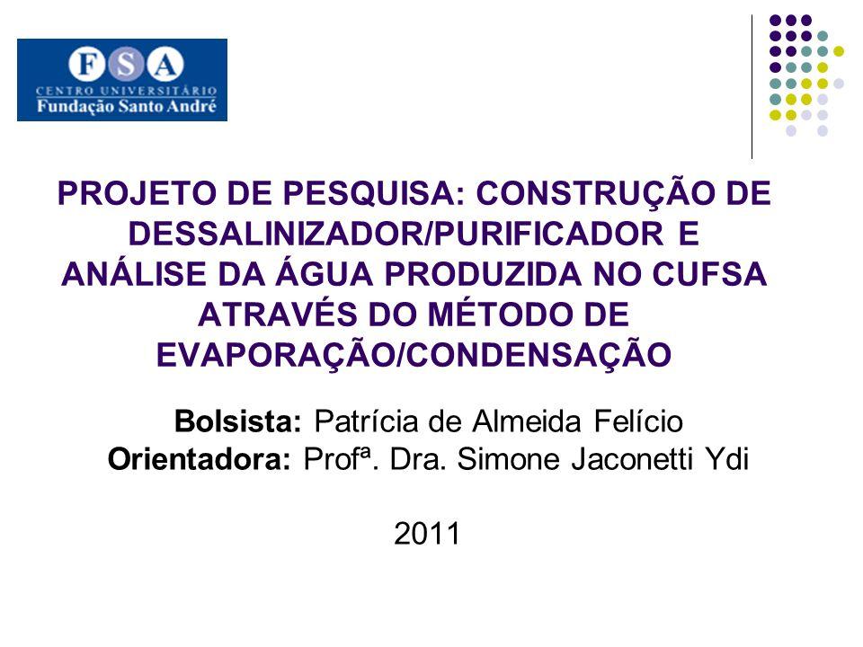 PROJETO DE PESQUISA: CONSTRUÇÃO DE DESSALINIZADOR/PURIFICADOR E ANÁLISE DA ÁGUA PRODUZIDA NO CUFSA ATRAVÉS DO MÉTODO DE EVAPORAÇÃO/CONDENSAÇÃO Bolsist