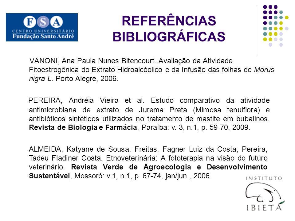 REFERÊNCIAS BIBLIOGRÁFICAS VANONI, Ana Paula Nunes Bitencourt. Avaliação da Atividade Fitoestrogênica do Extrato Hidroalcóolico e da Infusão das folha