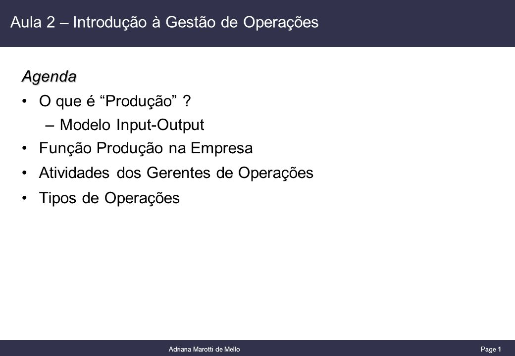 Page 1 Adriana Marotti de Mello Aula 2 – Introdução à Gestão de OperaçõesAgenda O que é Produção ? –Modelo Input-Output Função Produção na Empresa Ati