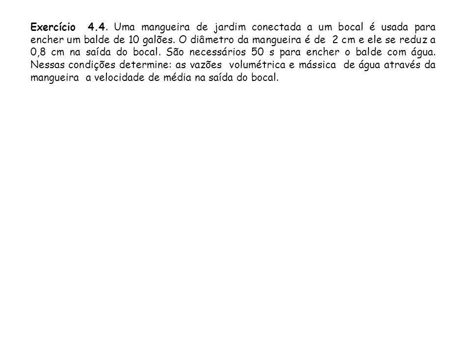 Exercício 4.4. Uma mangueira de jardim conectada a um bocal é usada para encher um balde de 10 galões. O diâmetro da mangueira é de 2 cm e ele se redu