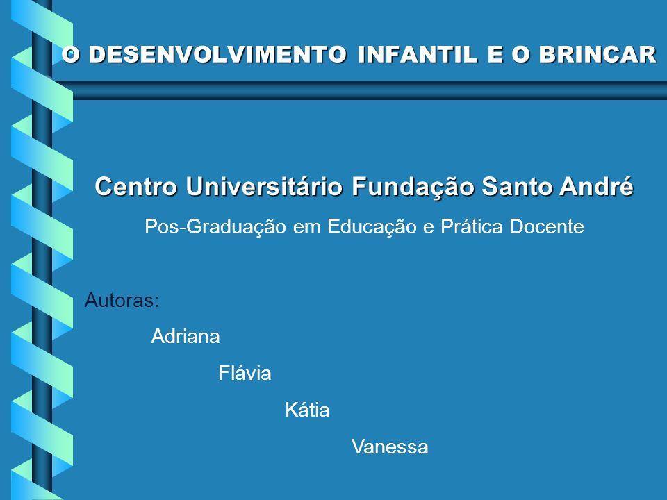O DESENVOLVIMENTO INFANTIL E O BRINCAR Centro Universitário Fundação Santo André Pos-Graduação em Educação e Prática Docente Autoras: Adriana Flávia K