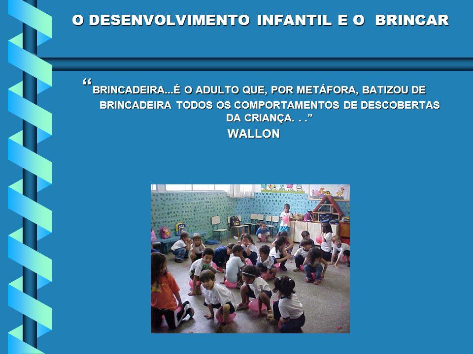 O DESENVOLVIMENTO INFANTIL E O BRINCAR BRINCADEIRA...É O ADULTO QUE, POR METÁFORA, BATIZOU DE BRINCADEIRA TODOS OS COMPORTAMENTOS DE DESCOBERTAS DA CR