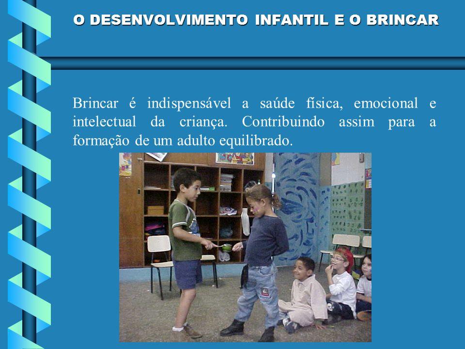 O DESENVOLVIMENTO INFANTIL E O BRINCAR Brincar é indispensável a saúde física, emocional e intelectual da criança. Contribuindo assim para a formação