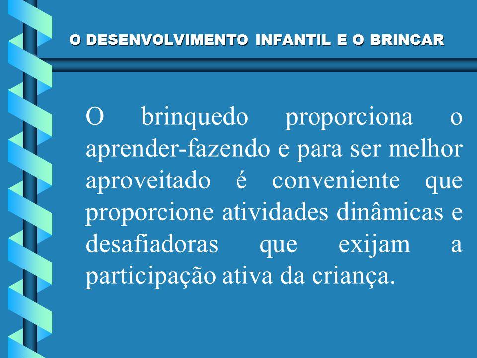 O DESENVOLVIMENTO INFANTIL E O BRINCAR O brinquedo proporciona o aprender-fazendo e para ser melhor aproveitado é conveniente que proporcione atividad