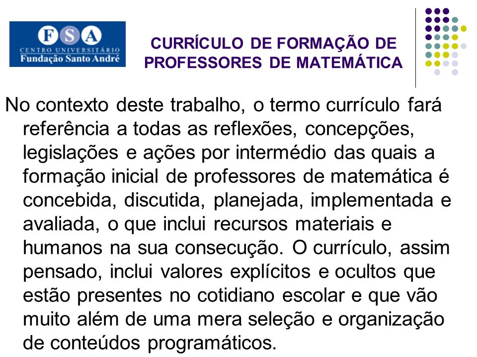 CURRÍCULO DE FORMAÇÃO DE PROFESSORES DE MATEMÁTICA No contexto deste trabalho, o termo currículo fará referência a todas as reflexões, concepções, leg