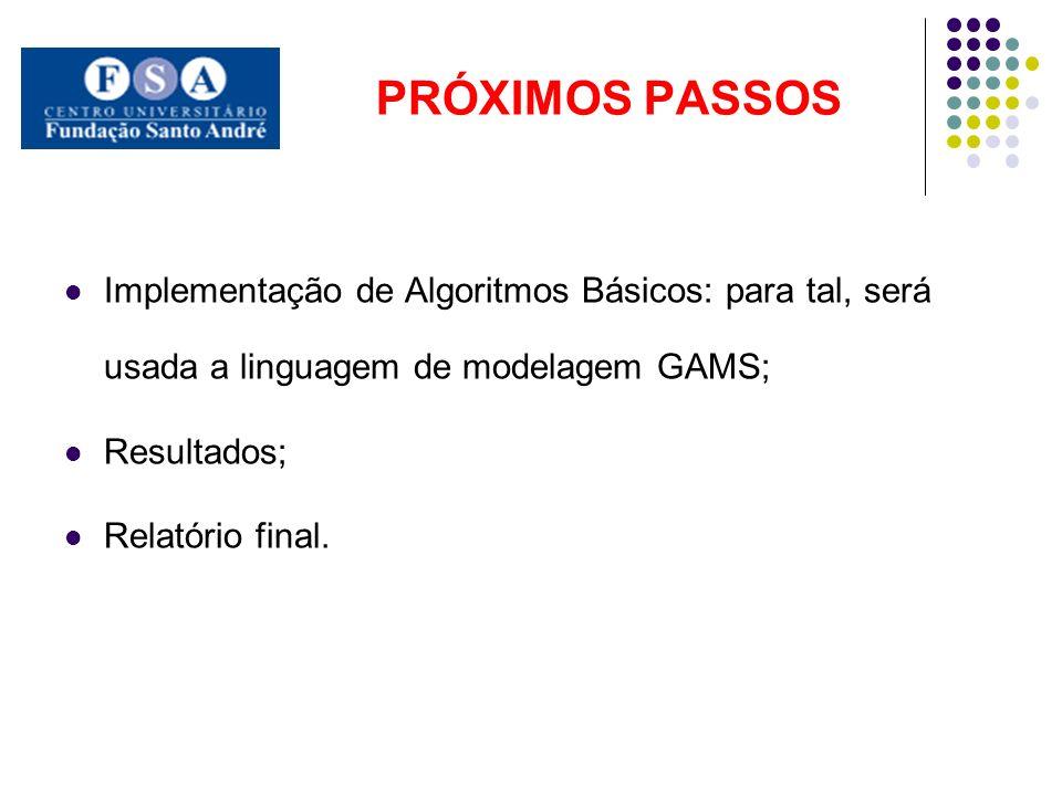 PRÓXIMOS PASSOS Implementação de Algoritmos Básicos: para tal, será usada a linguagem de modelagem GAMS; Resultados; Relatório final.