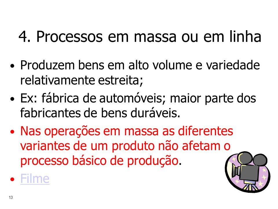 13 4. Processos em massa ou em linha Produzem bens em alto volume e variedade relativamente estreita; Ex: fábrica de automóveis; maior parte dos fabri