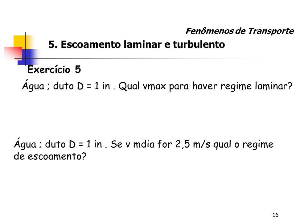 16 Exercício 5 Água ; duto D = 1 in. Qual vmax para haver regime laminar? Fenômenos de Transporte Água ; duto D = 1 in. Se v mdia for 2,5 m/s qual o r