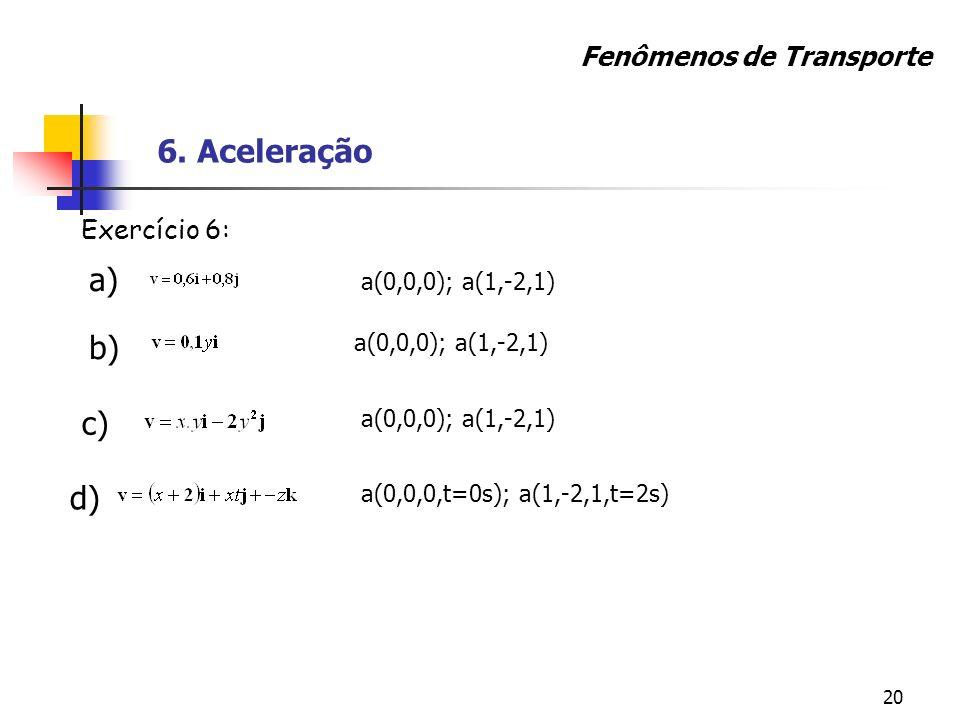 20 Exercício 6: a) b) c) a(0,0,0); a(1,-2,1) a(0,0,0,t=0s); a(1,-2,1,t=2s) d) Fenômenos de Transporte 6. Aceleração