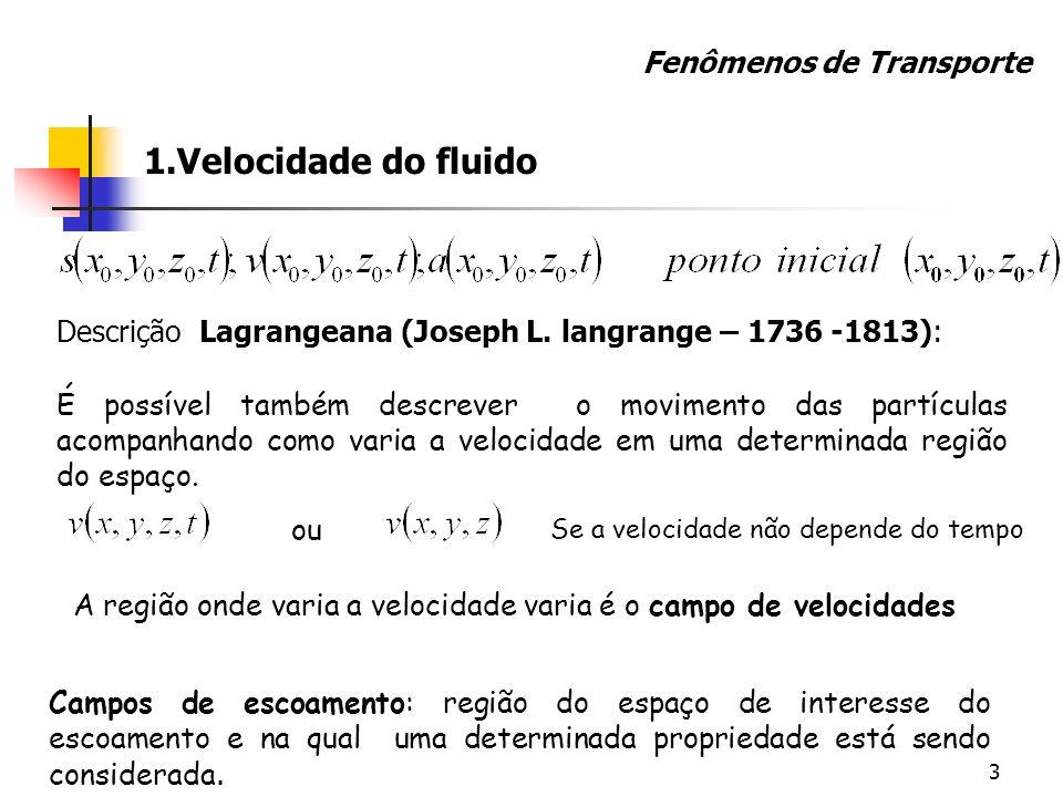 3 1.Velocidade do fluido Descrição Lagrangeana (Joseph L. langrange – 1736 -1813): Fenômenos de Transporte É possível também descrever o movimento das