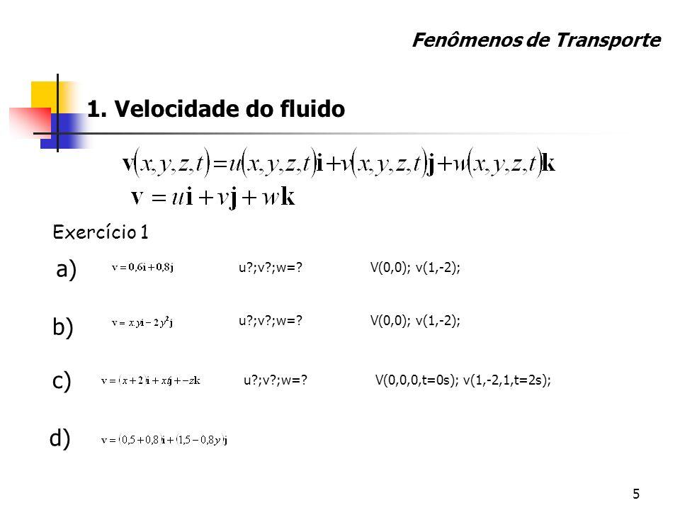5 1. Velocidade do fluido Exercício 1 a) u?;v?;w=?V(0,0); v(1,-2); b) u?;v?;w=?V(0,0); v(1,-2); c) u?;v?;w=?V(0,0,0,t=0s); v(1,-2,1,t=2s); Fenômenos d