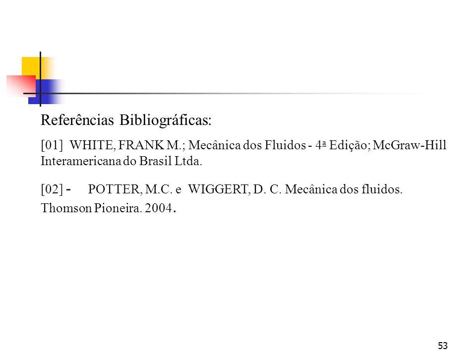 53 Referências Bibliográficas: [01] WHITE, FRANK M.; Mecânica dos Fluidos - 4 a Edição; McGraw-Hill Interamericana do Brasil Ltda. [02] - POTTER, M.C.