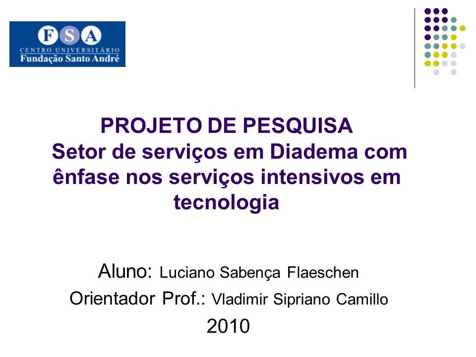 PROJETO DE PESQUISA Setor de serviços em Diadema com ênfase nos serviços intensivos em tecnologia Aluno: Luciano Sabença Flaeschen Orientador Prof.: V