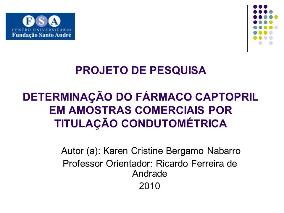 PROJETO DE PESQUISA DETERMINAÇÃO DO FÁRMACO CAPTOPRIL EM AMOSTRAS COMERCIAIS POR TITULAÇÃO CONDUTOMÉTRICA Autor (a): Karen Cristine Bergamo Nabarro Pr