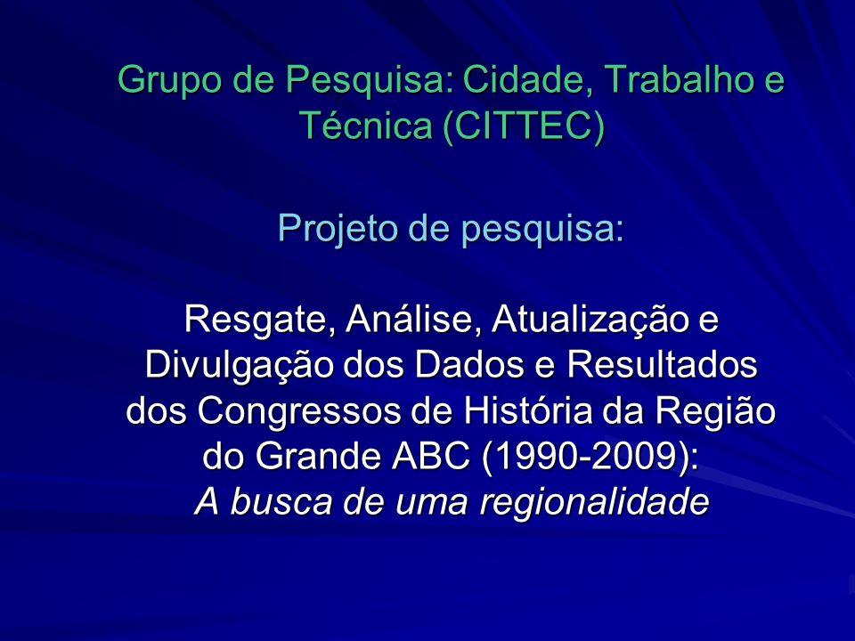 Grupo de Pesquisa: Cidade, Trabalho e Técnica (CITTEC) Projeto de pesquisa: Resgate, Análise, Atualização e Divulgação dos Dados e Resultados dos Congressos de História da Região do Grande ABC (1990-2009): A busca de uma regionalidade