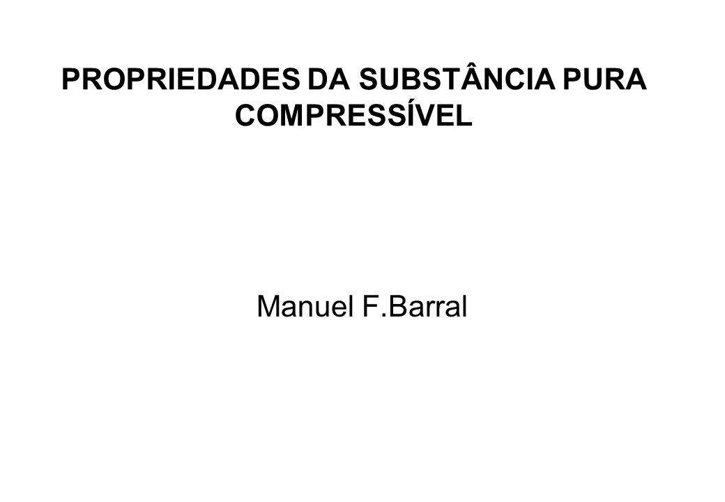 PROPRIEDADES DA SUBSTÂNCIA PURA COMPRESSÍVEL Manuel F.Barral