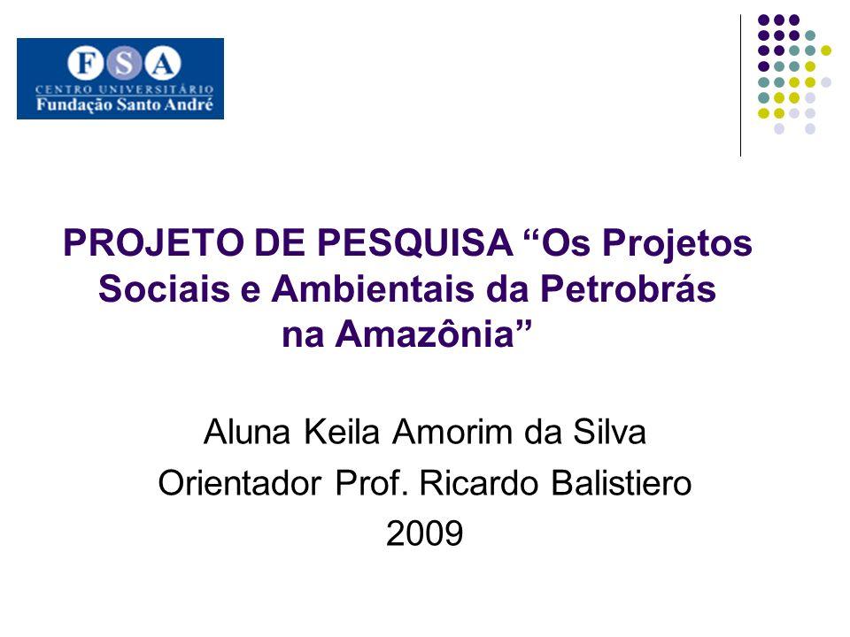PROJETO DE PESQUISA Os Projetos Sociais e Ambientais da Petrobrás na Amazônia Aluna Keila Amorim da Silva Orientador Prof. Ricardo Balistiero 2009