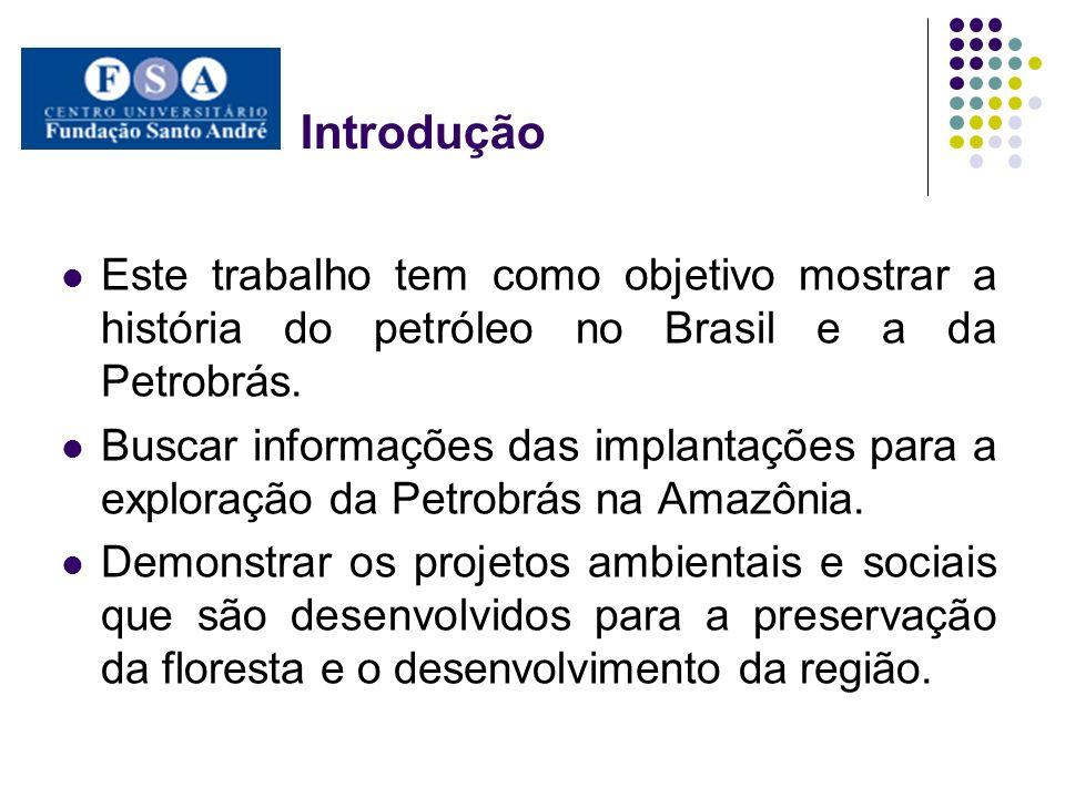 Introdução Este trabalho tem como objetivo mostrar a história do petróleo no Brasil e a da Petrobrás. Buscar informações das implantações para a explo