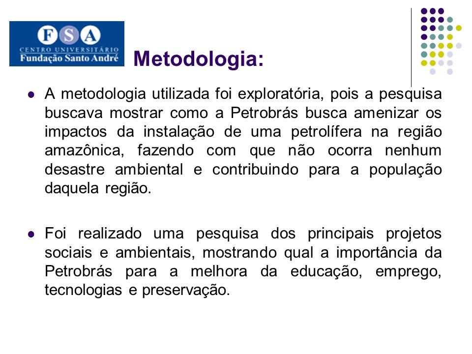 Metodologia: A metodologia utilizada foi exploratória, pois a pesquisa buscava mostrar como a Petrobrás busca amenizar os impactos da instalação de um