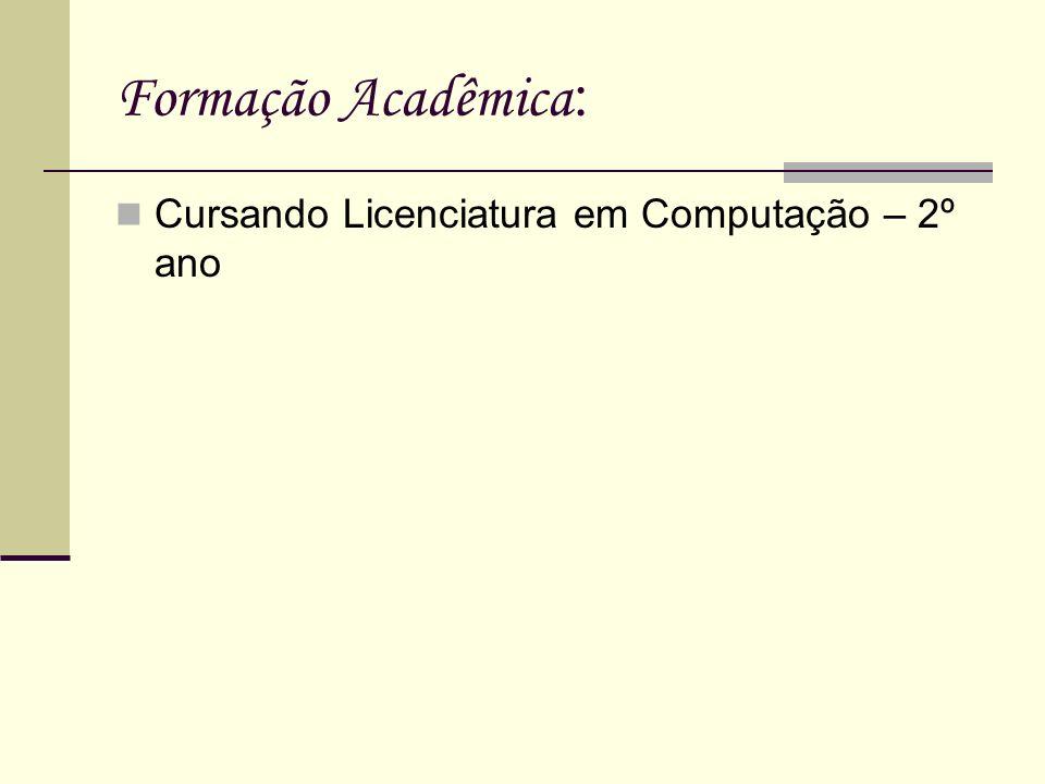 Formação Acadêmica : Cursando Licenciatura em Computação – 2º ano