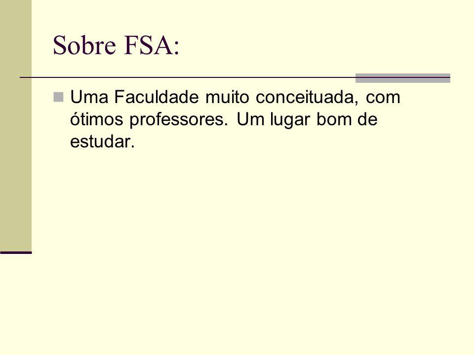 Sobre FSA: Uma Faculdade muito conceituada, com ótimos professores. Um lugar bom de estudar.