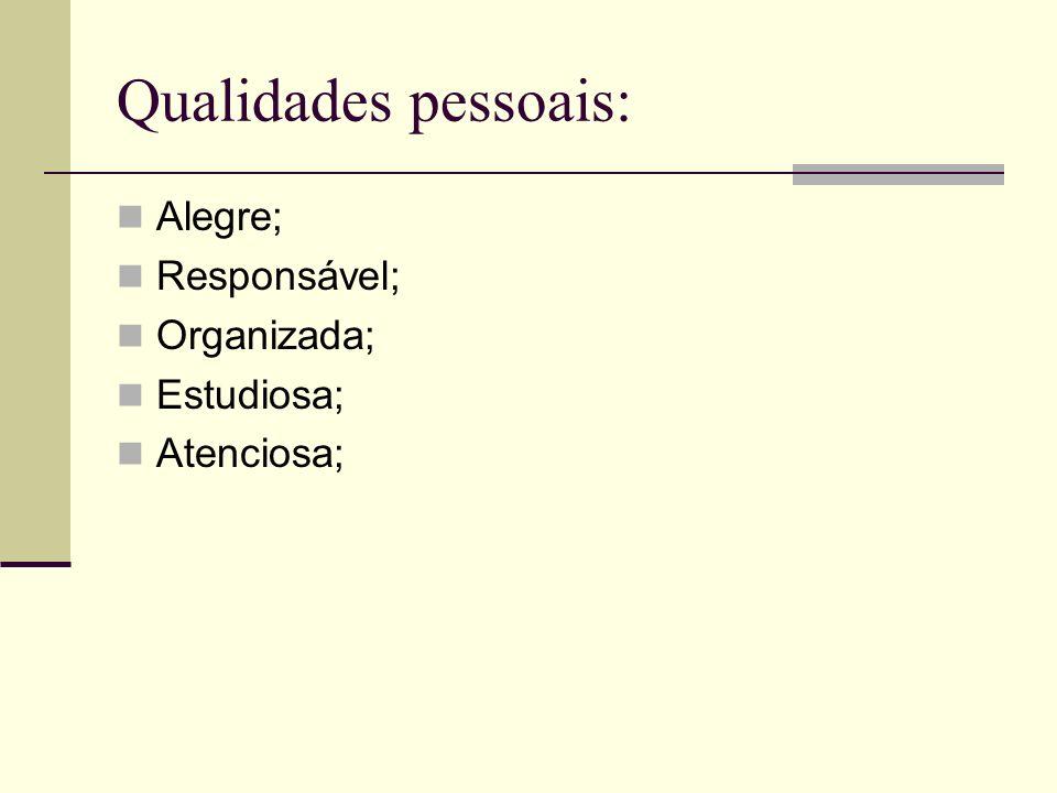 Qualidades pessoais: Alegre; Responsável; Organizada; Estudiosa; Atenciosa;