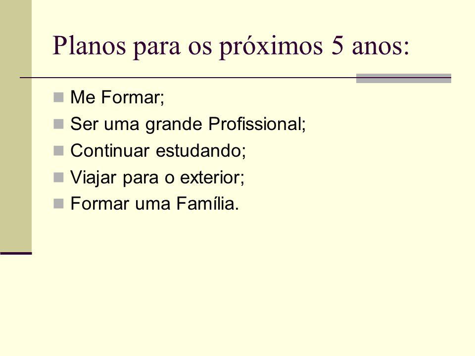 Planos para os próximos 5 anos: Me Formar; Ser uma grande Profissional; Continuar estudando; Viajar para o exterior; Formar uma Família.