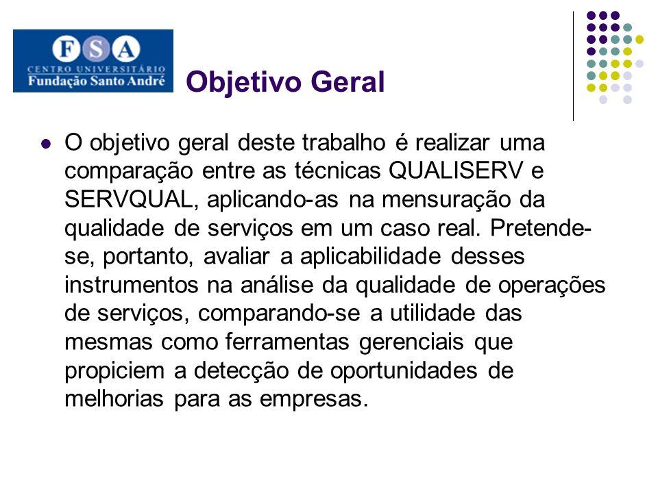 Objetivo Geral O objetivo geral deste trabalho é realizar uma comparação entre as técnicas QUALISERV e SERVQUAL, aplicando-as na mensuração da qualidade de serviços em um caso real.